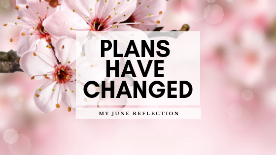 Plans Have Changed | June Reflection