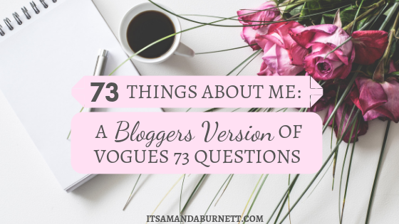 73 Things About Me – A Bloggers Version of Vogues 73 Questions